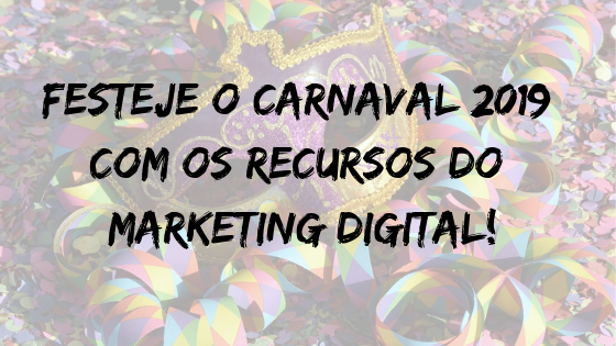 Festeje o Carnaval 2019 com os recursos do Marketing Digital!
