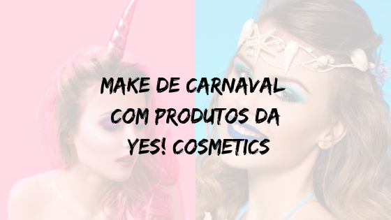 Make de Carnaval com Produtos da Yes! Cosmetics